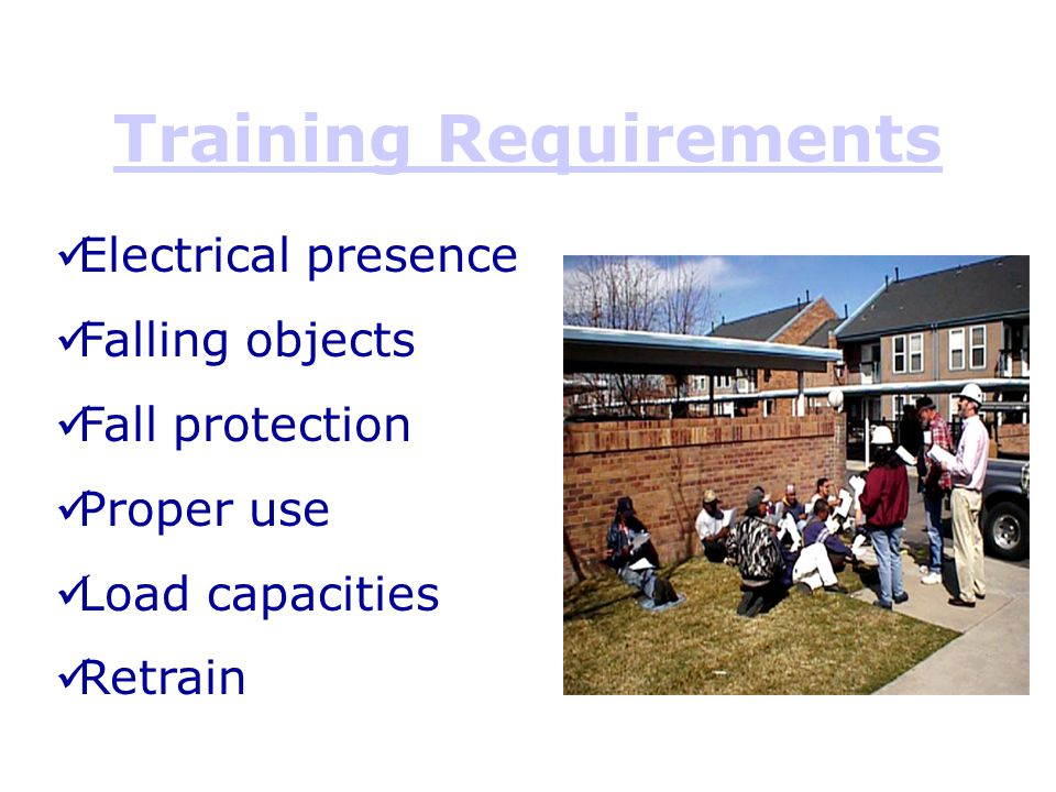 Training Requirements Electrical presence Falling objects Fall protection Proper use Load capacities Retrain