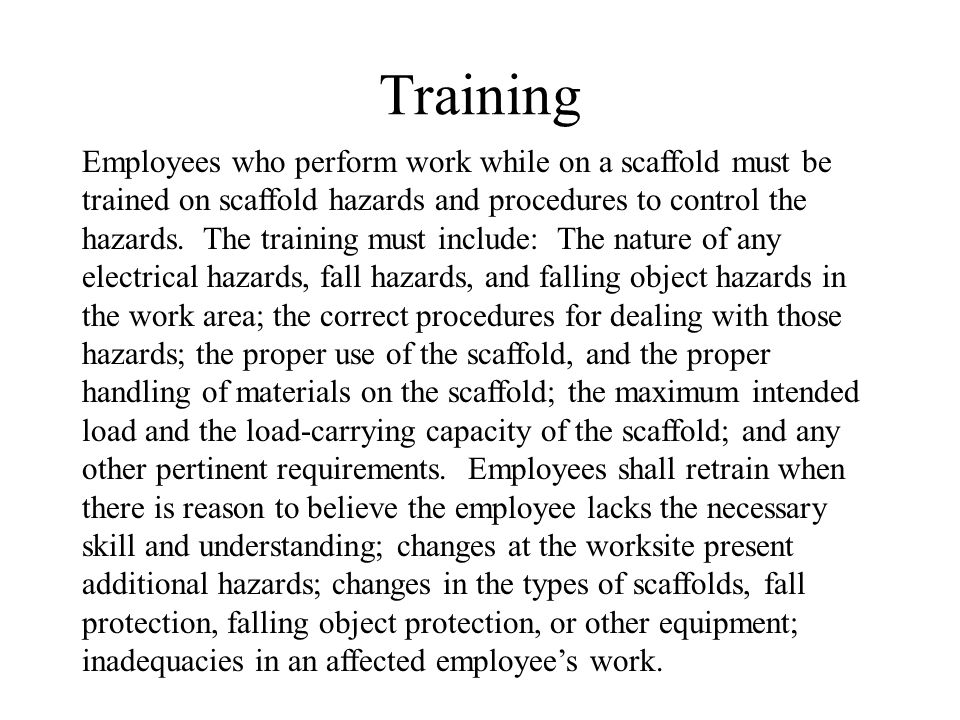 Training Employees who perform work while on a scaffold must be trained on scaffold hazards and procedures to control the hazards. The training must i