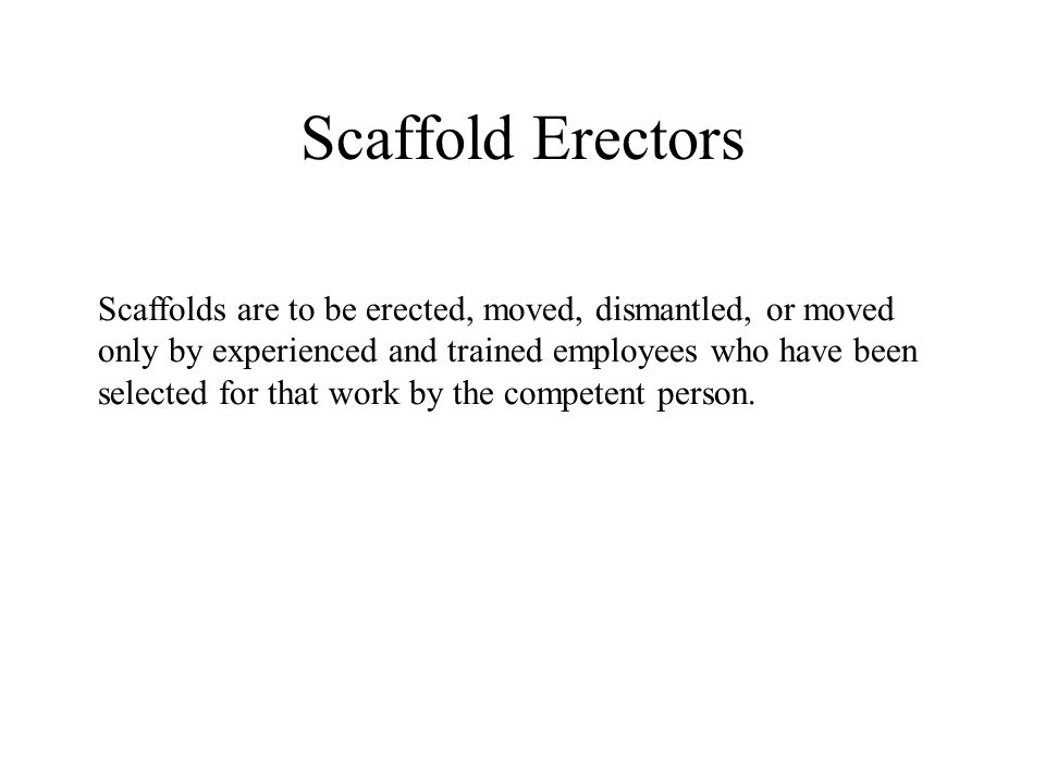 Scaffold Erectors Scaffolds are to be erected, moved, dismantled, or moved only by experienced and trained employees who have been selected for that w