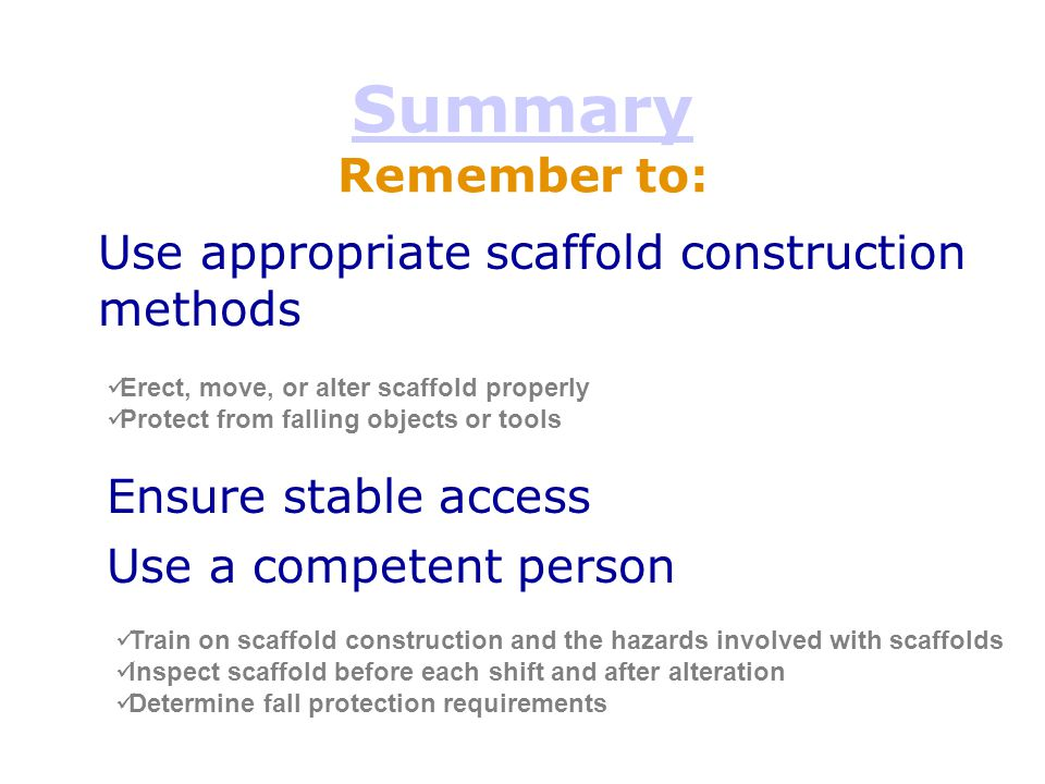 Summary Summary Remember to: Erect, move, or alter scaffold properly Protect from falling objects or tools Use appropriate scaffold construction metho