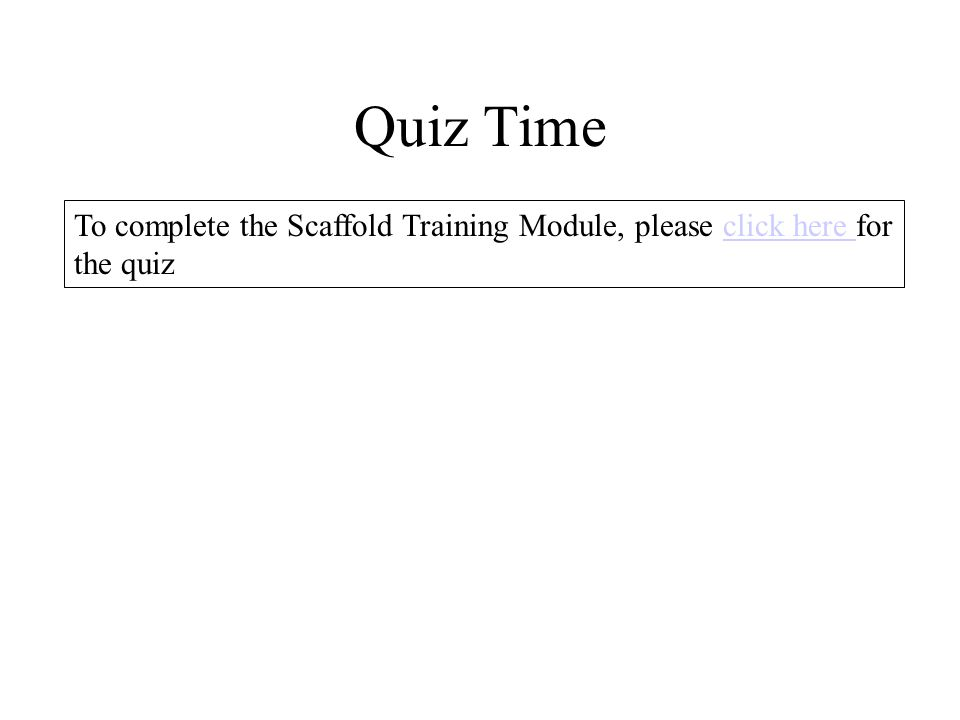 Quiz Time To complete the Scaffold Training Module, please click here for the quizclick here