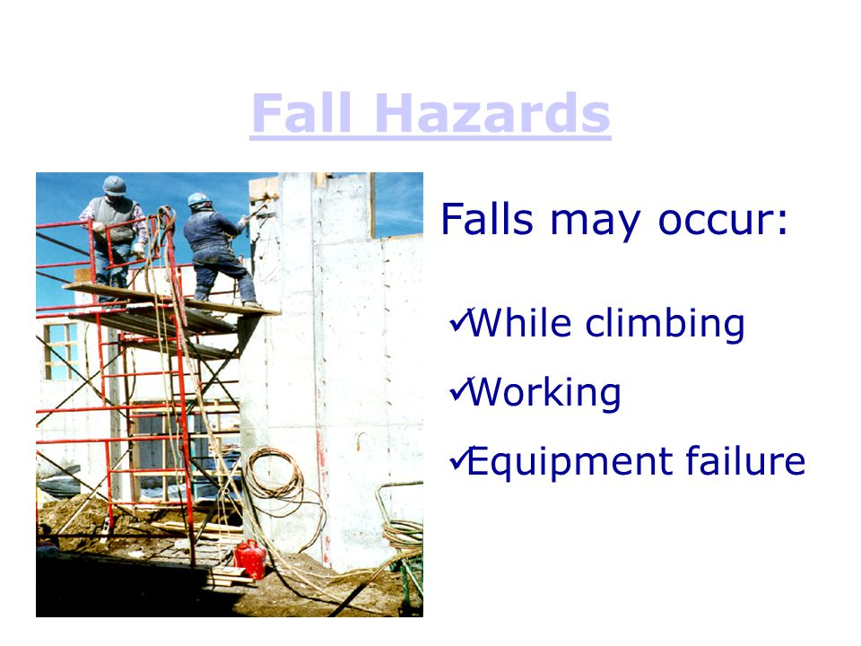 Fall Hazards Falls may occur: While climbing Working Equipment failure