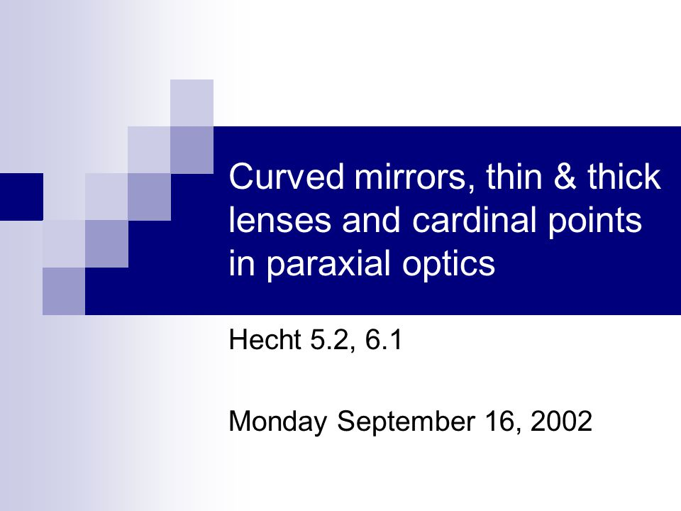 Curved mirrors, thin & thick lenses and cardinal points in paraxial optics Hecht 5.2, 6.1 Monday September 16, 2002