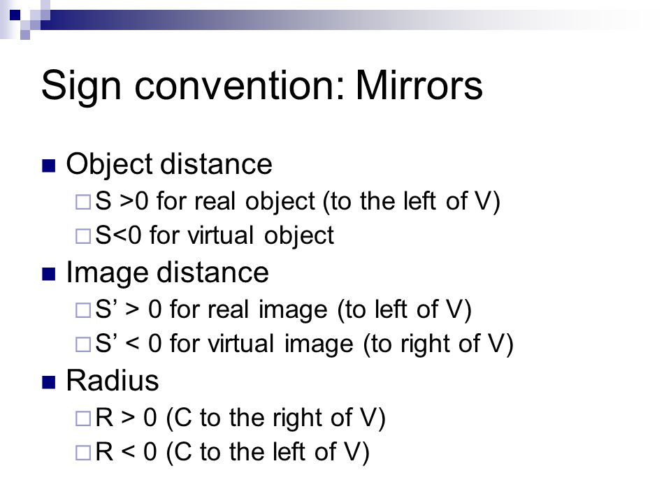 Sign convention: Mirrors Object distance  S >0 for real object (to the left of V)  S<0 for virtual object Image distance  S' > 0 for real image (to