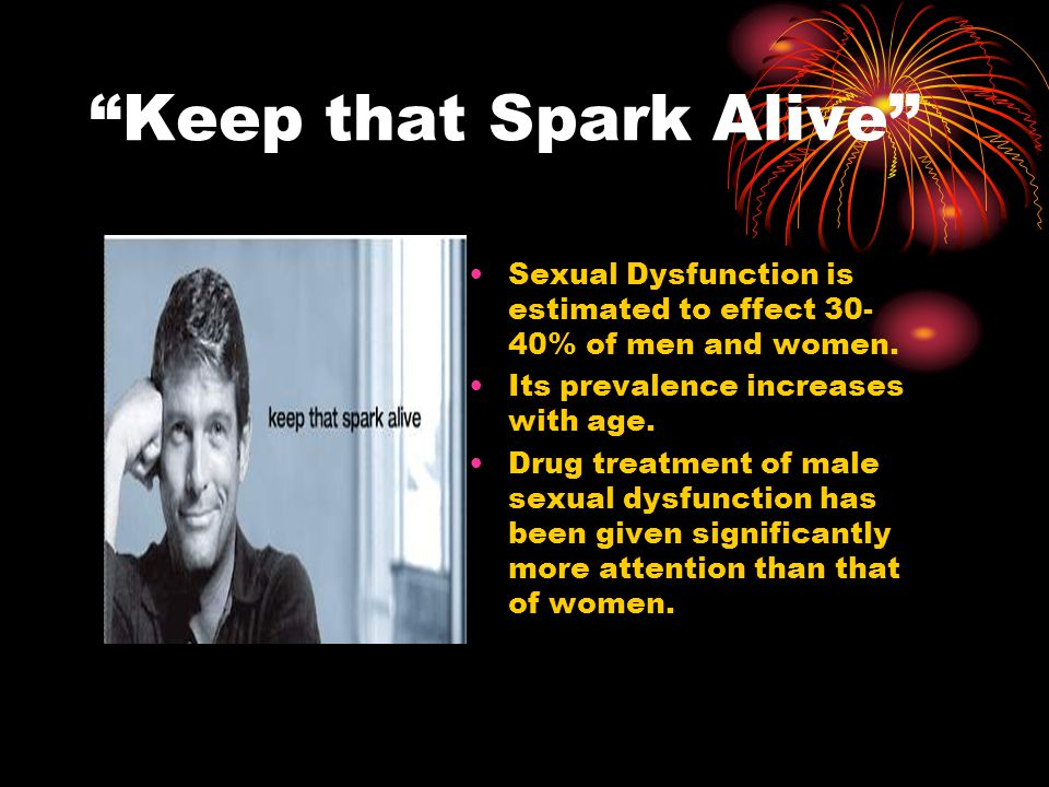 Keep that Spark Alive Sexual Dysfunction is estimated to effect 30- 40% of men and women.