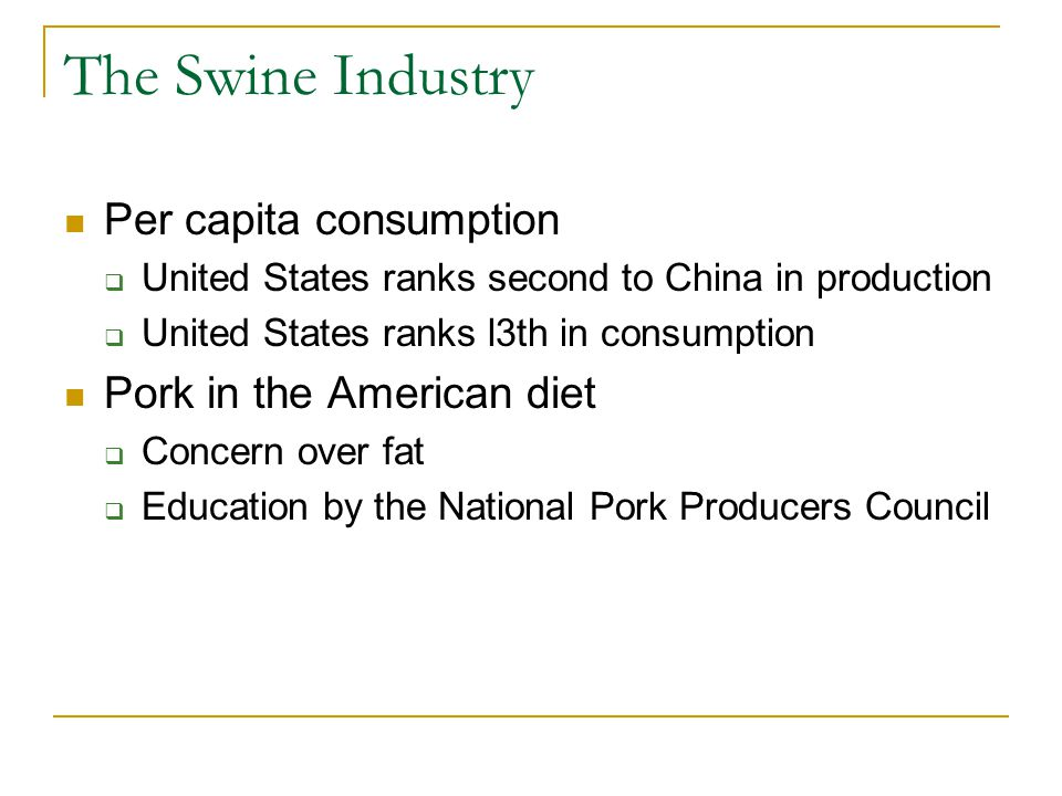 The Swine Industry Per capita consumption  United States ranks second to China in production  United States ranks l3th in consumption Pork in the Am