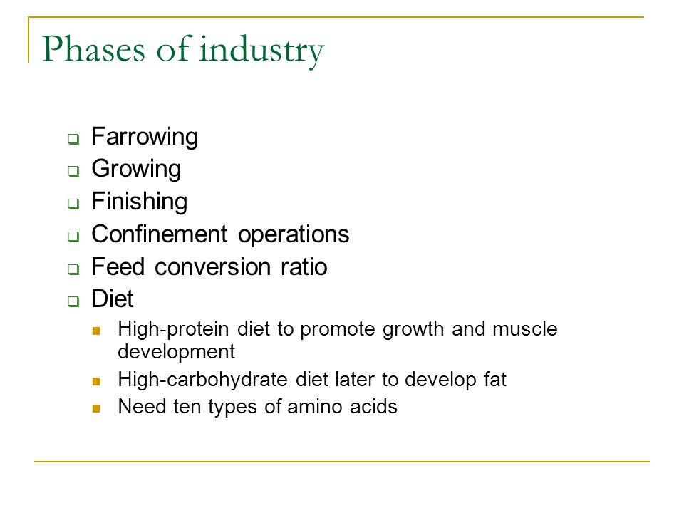 Phases of industry  Farrowing  Growing  Finishing  Confinement operations  Feed conversion ratio  Diet High-protein diet to promote growth and m