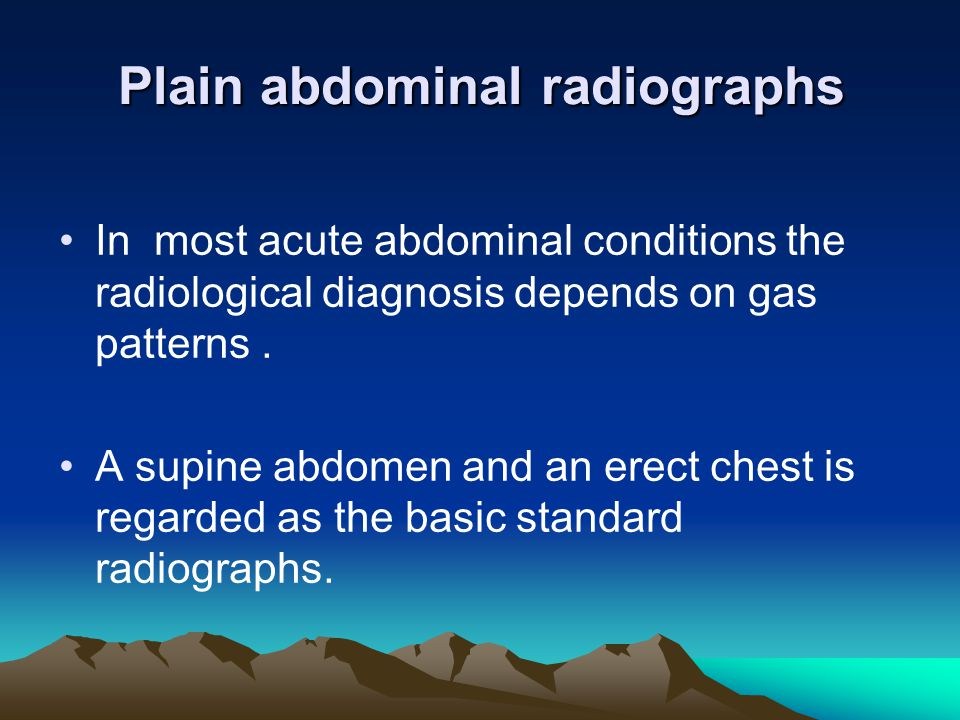 Plain abdominal radiographs In most acute abdominal conditions the radiological diagnosis depends on gas patterns. A supine abdomen and an erect chest