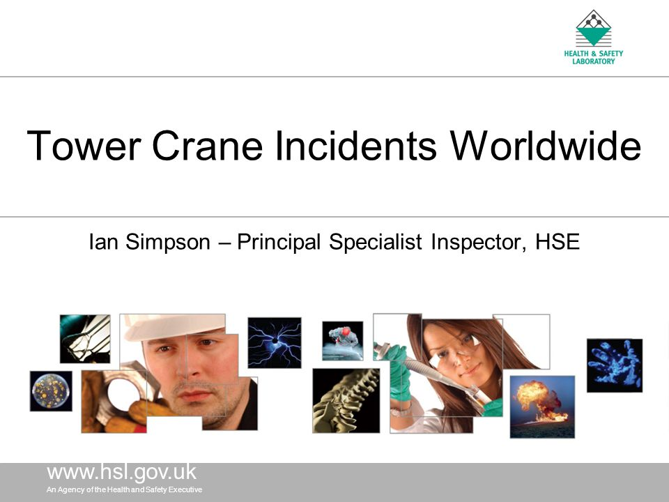 An Agency of the Health and Safety Executive OBJECTIVES To identify worldwide Tower Crane accidents 1989 to 2009 Obtain where possible the cause(s) of each accident identified Use the information to advise/guide the UK Tower Crane industry to help improve safety