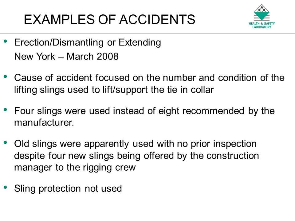 An Agency of the Health and Safety Executive EXAMPLES OF ACCIDENTS Erection/Dismantling or Extending New York – March 2008 Cause of accident focused on the number and condition of the lifting slings used to lift/support the tie in collar Four slings were used instead of eight recommended by the manufacturer.
