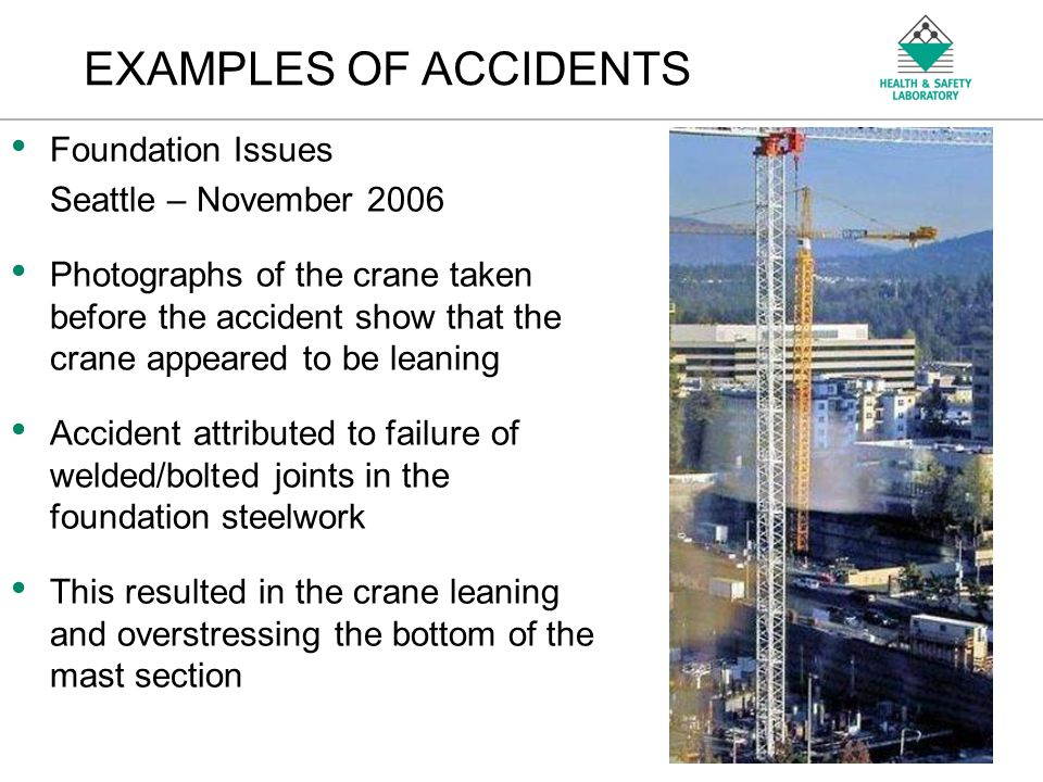 An Agency of the Health and Safety Executive Foundation Issues Seattle – November 2006 Photographs of the crane taken before the accident show that the crane appeared to be leaning Accident attributed to failure of welded/bolted joints in the foundation steelwork This resulted in the crane leaning and overstressing the bottom of the mast section EXAMPLES OF ACCIDENTS