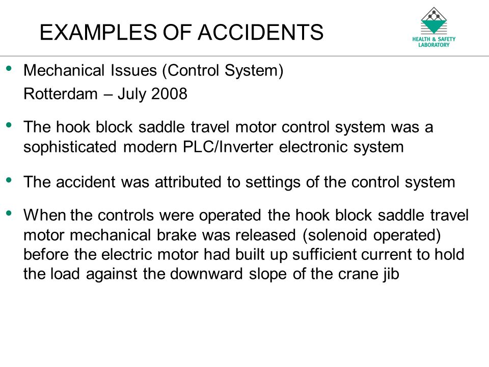 An Agency of the Health and Safety Executive EXAMPLES OF ACCIDENTS Mechanical Issues (Control System) Rotterdam – July 2008 The hook block saddle travel motor control system was a sophisticated modern PLC/Inverter electronic system The accident was attributed to settings of the control system When the controls were operated the hook block saddle travel motor mechanical brake was released (solenoid operated) before the electric motor had built up sufficient current to hold the load against the downward slope of the crane jib