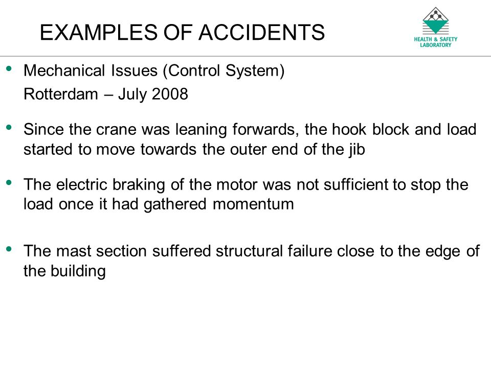 An Agency of the Health and Safety Executive EXAMPLES OF ACCIDENTS Mechanical Issues (Control System) Rotterdam – July 2008 Since the crane was leaning forwards, the hook block and load started to move towards the outer end of the jib The electric braking of the motor was not sufficient to stop the load once it had gathered momentum The mast section suffered structural failure close to the edge of the building