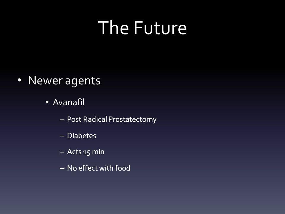 The Future Newer agents Avanafil – Post Radical Prostatectomy – Diabetes – Acts 15 min – No effect with food