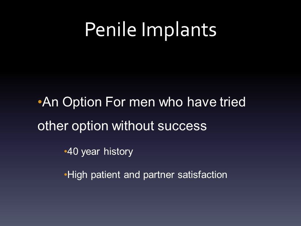 Penile Implants An Option For men who have tried other option without success 40 year history High patient and partner satisfaction