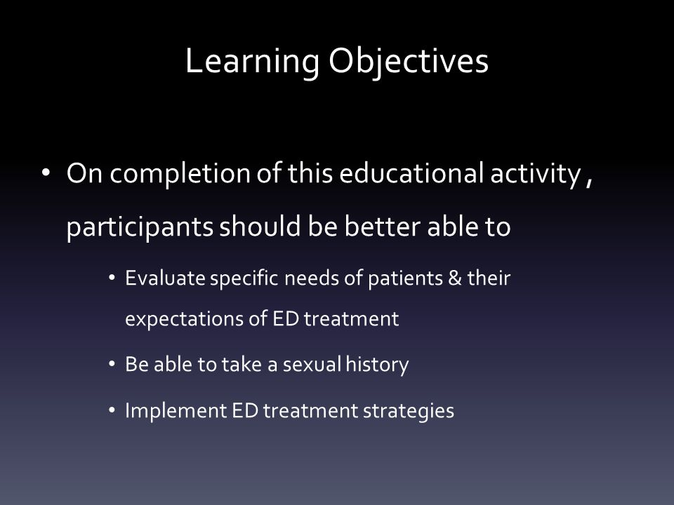 Learning Objectives On completion of this educational activity, participants should be better able to Evaluate specific needs of patients & their expectations of ED treatment Be able to take a sexual history Implement ED treatment strategies