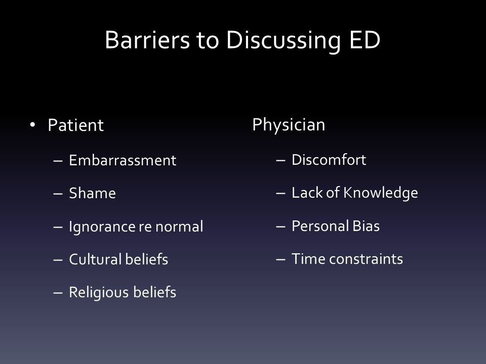Barriers to Discussing ED Patient – Embarrassment – Shame – Ignorance re normal – Cultural beliefs – Religious beliefs Physician – Discomfort – Lack o