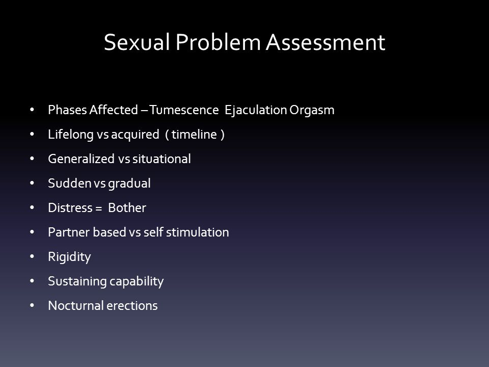 Sexual Problem Assessment Phases Affected – Tumescence Ejaculation Orgasm Lifelong vs acquired ( timeline ) Generalized vs situational Sudden vs gradual Distress = Bother Partner based vs self stimulation Rigidity Sustaining capability Nocturnal erections