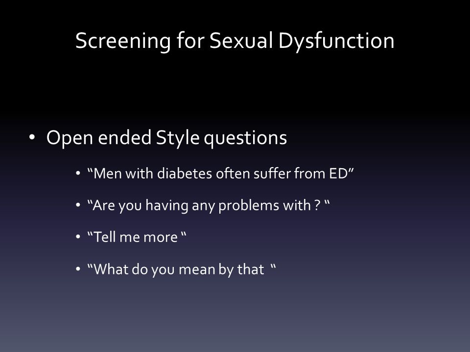 """Screening for Sexual Dysfunction Open ended Style questions """"Men with diabetes often suffer from ED"""" """"Are you having any problems with ? """" """"Tell me mo"""