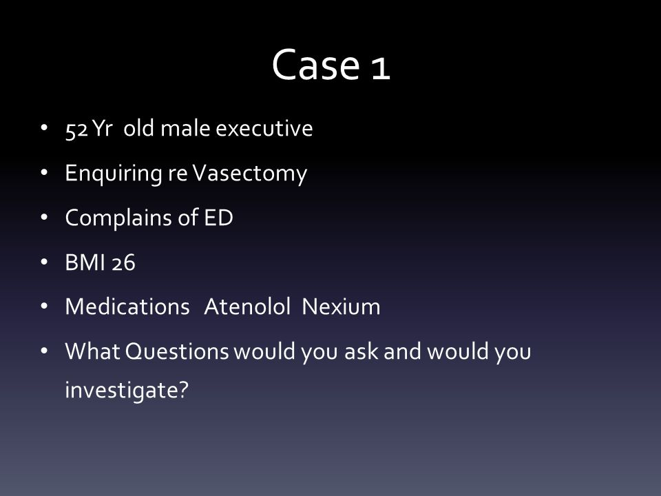 Case 1 52 Yr old male executive Enquiring re Vasectomy Complains of ED BMI 26 Medications Atenolol Nexium What Questions would you ask and would you i