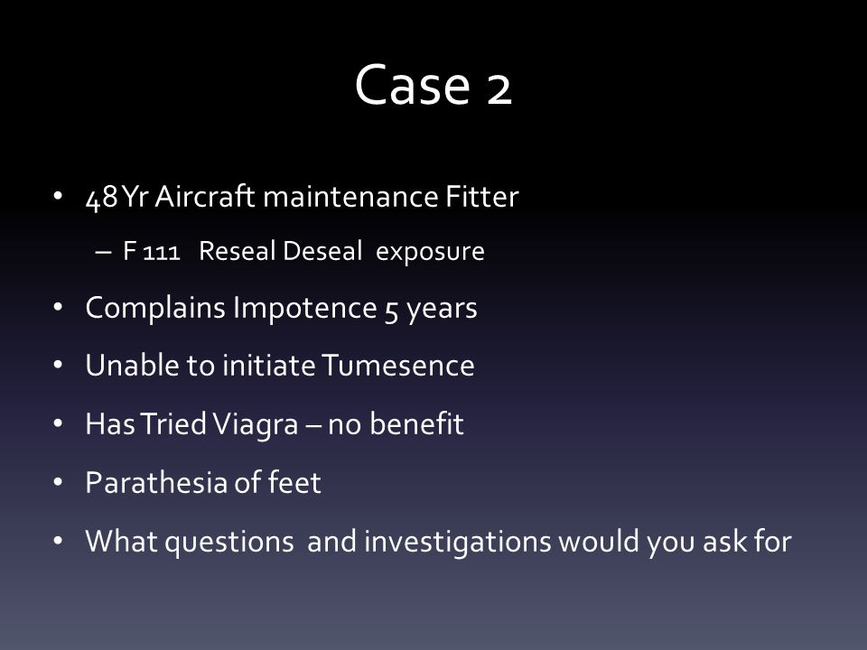 Case 2 48 Yr Aircraft maintenance Fitter – F 111 Reseal Deseal exposure Complains Impotence 5 years Unable to initiate Tumesence Has Tried Viagra – no benefit Parathesia of feet What questions and investigations would you ask for