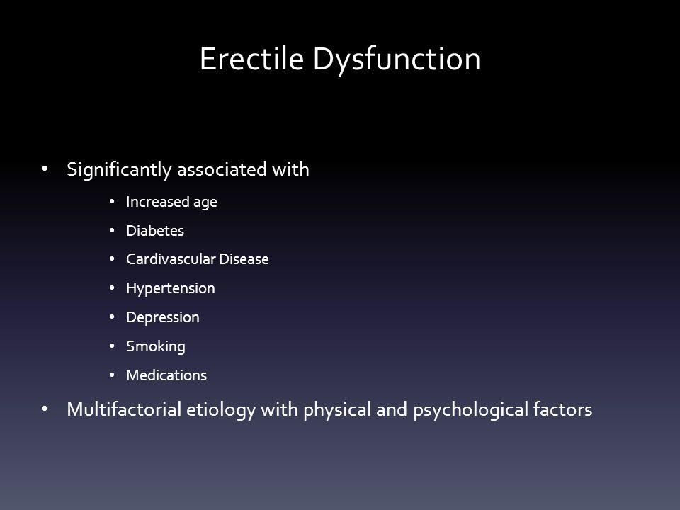 Erectile Dysfunction Significantly associated with Increased age Diabetes Cardivascular Disease Hypertension Depression Smoking Medications Multifactorial etiology with physical and psychological factors