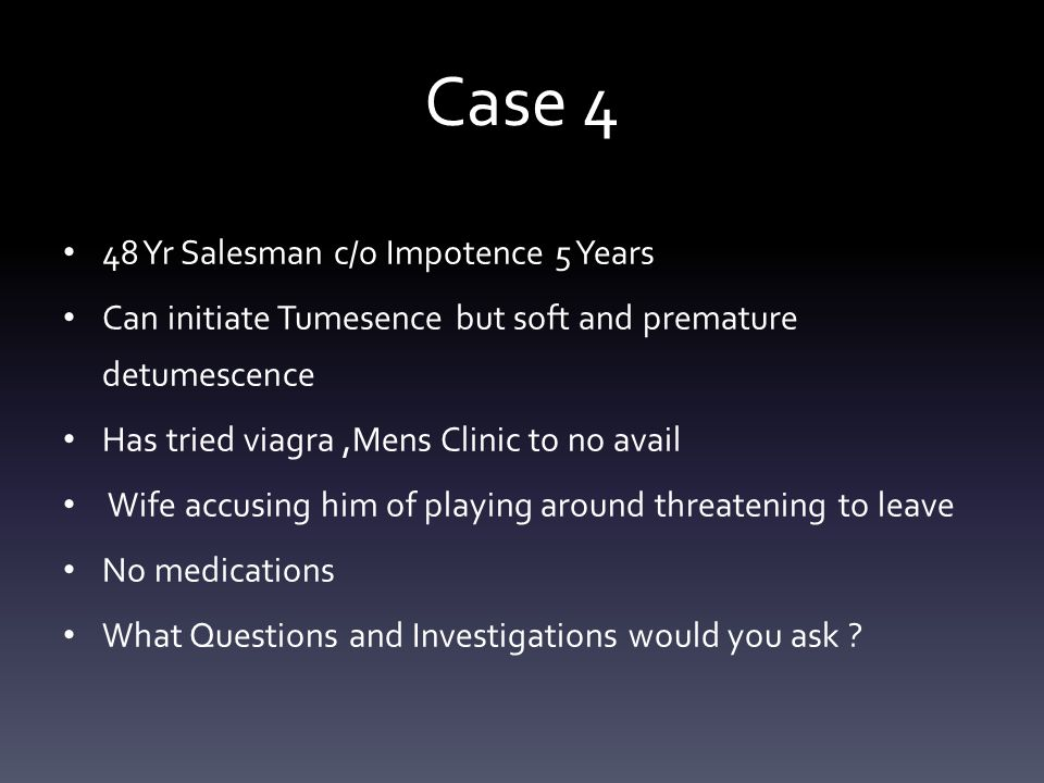 Case 4 48 Yr Salesman c/o Impotence 5 Years Can initiate Tumesence but soft and premature detumescence Has tried viagra,Mens Clinic to no avail Wife a