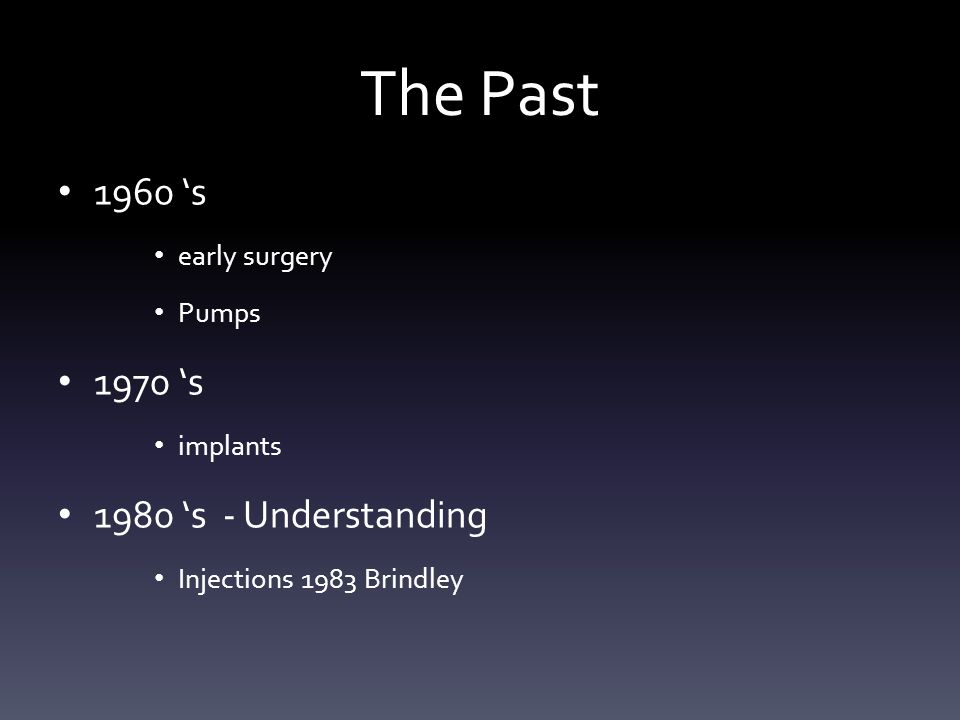 The Past 1960 's early surgery Pumps 1970 's implants 1980 's - Understanding Injections 1983 Brindley