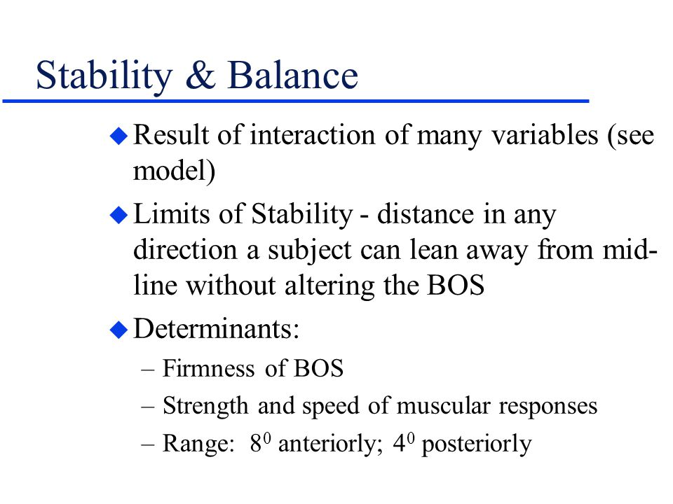 Stability & Balance u Result of interaction of many variables (see model) u Limits of Stability - distance in any direction a subject can lean away fr