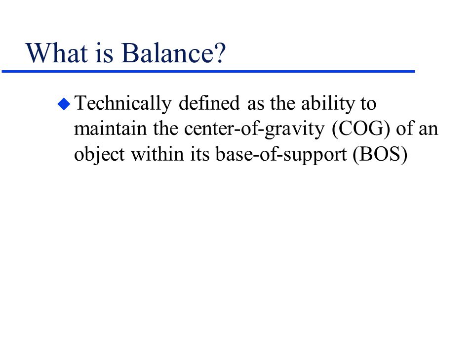 What is Balance? u Technically defined as the ability to maintain the center-of-gravity (COG) of an object within its base-of-support (BOS)