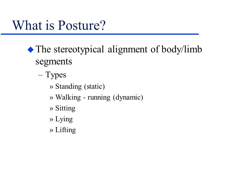 What is Posture? u The stereotypical alignment of body/limb segments –Types »Standing (static) »Walking - running (dynamic) »Sitting »Lying »Lifting