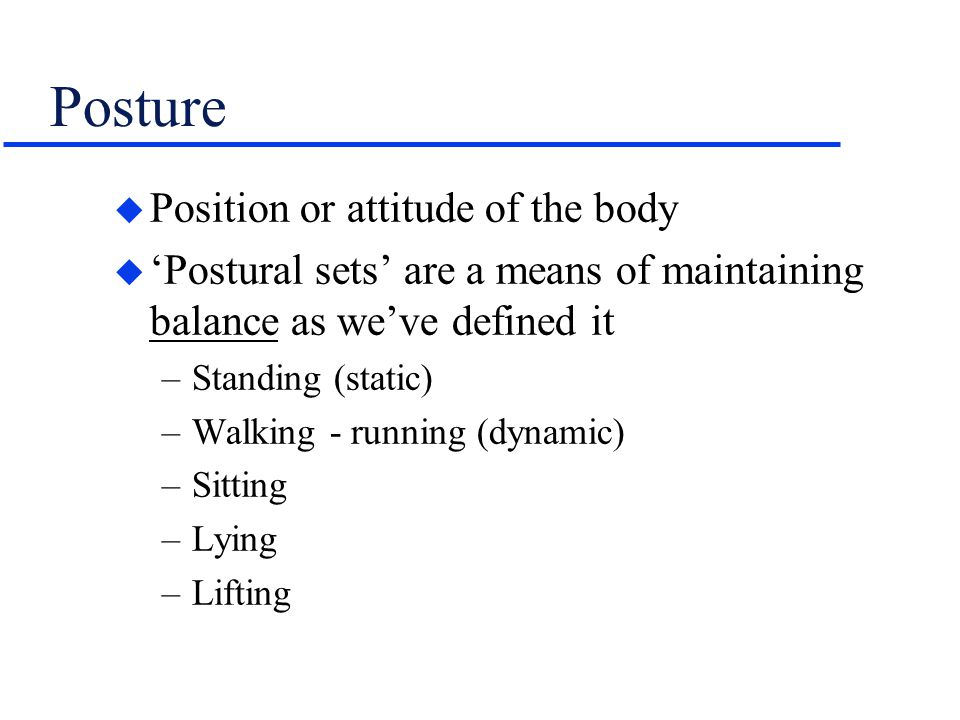 Posture u Position or attitude of the body u 'Postural sets' are a means of maintaining balance as we've defined it –Standing (static) –Walking - runn