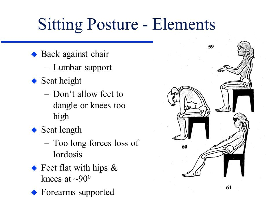Sitting Posture - Elements u Back against chair –Lumbar support u Seat height –Don't allow feet to dangle or knees too high u Seat length –Too long fo