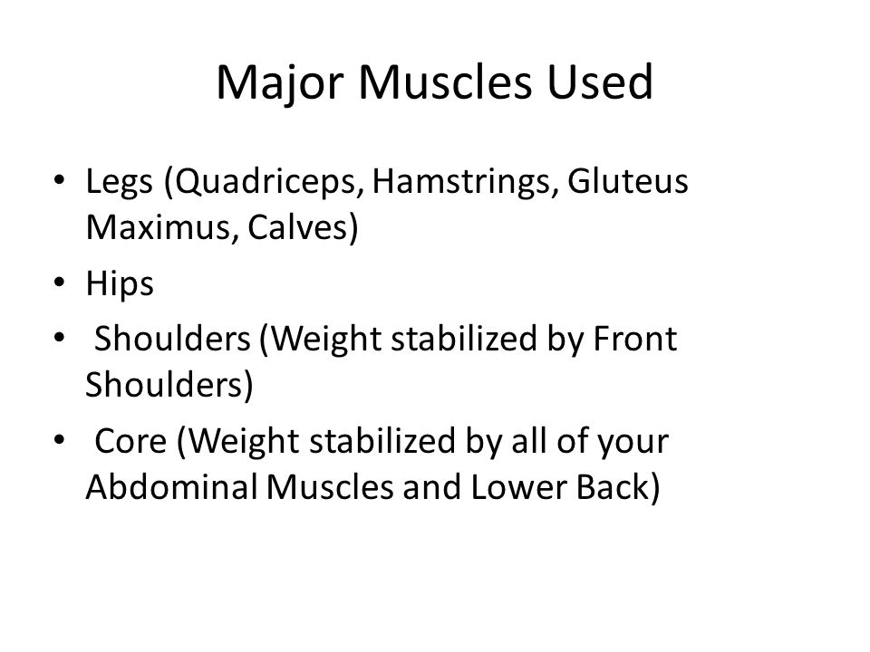 Major Muscles Used Legs (Quadriceps, Hamstrings, Gluteus Maximus, Calves) Hips Shoulders (Weight stabilized by Front Shoulders) Core (Weight stabilized by all of your Abdominal Muscles and Lower Back)