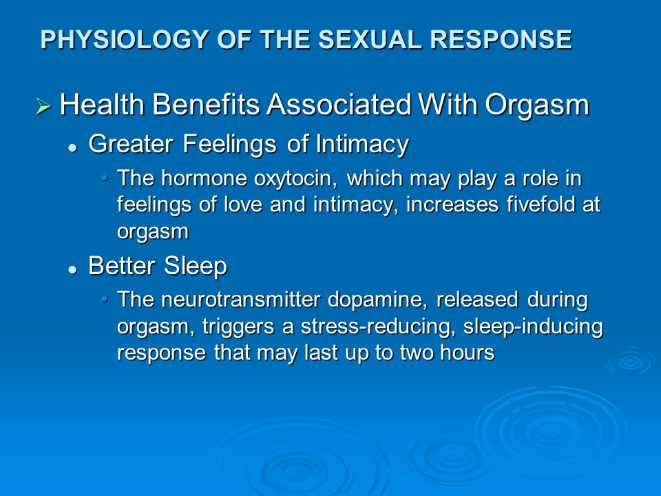 PHYSIOLOGY OF THE SEXUAL RESPONSE  Health Benefits Associated With Orgasm Greater Feelings of Intimacy Greater Feelings of Intimacy The hormone oxyto