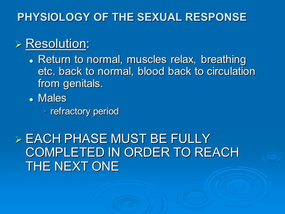 PHYSIOLOGY OF THE SEXUAL RESPONSE  Resolution: Return to normal, muscles relax, breathing etc. back to normal, blood back to circulation from genital