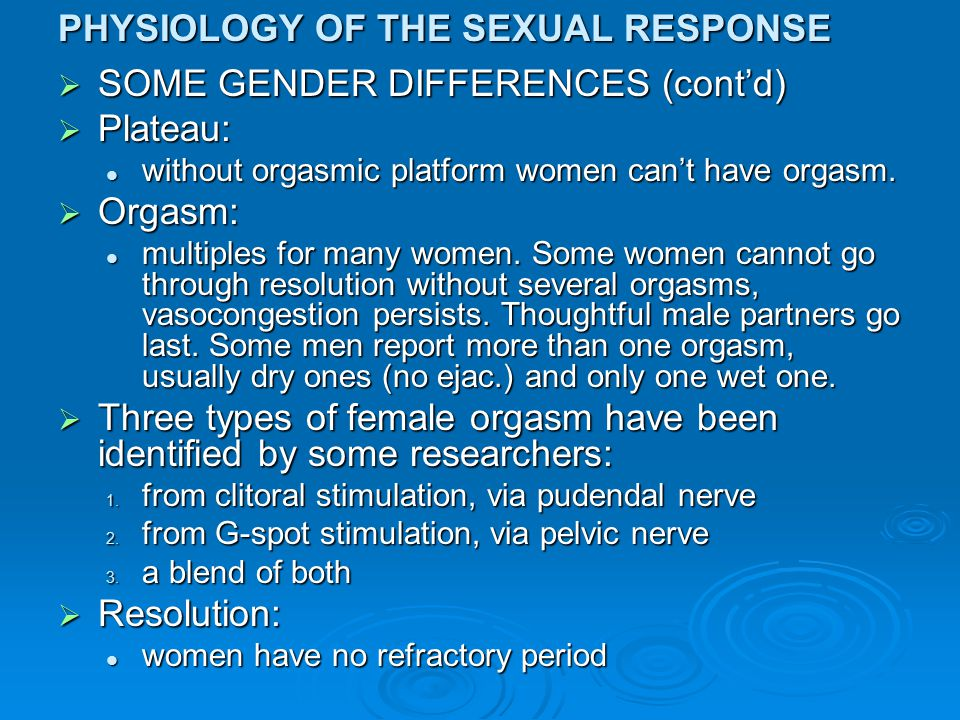 PHYSIOLOGY OF THE SEXUAL RESPONSE  SOME GENDER DIFFERENCES (cont'd)  Plateau: without orgasmic platform women can't have orgasm. without orgasmic pl