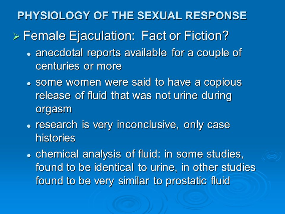PHYSIOLOGY OF THE SEXUAL RESPONSE  Female Ejaculation: Fact or Fiction? anecdotal reports available for a couple of centuries or more anecdotal repor