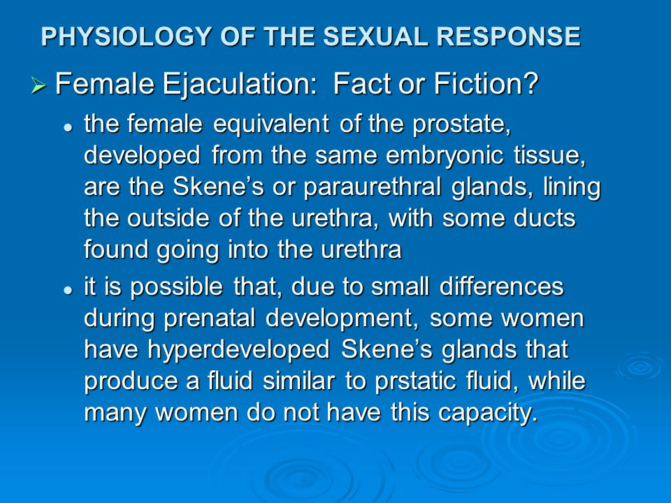 PHYSIOLOGY OF THE SEXUAL RESPONSE  Female Ejaculation: Fact or Fiction? the female equivalent of the prostate, developed from the same embryonic tiss