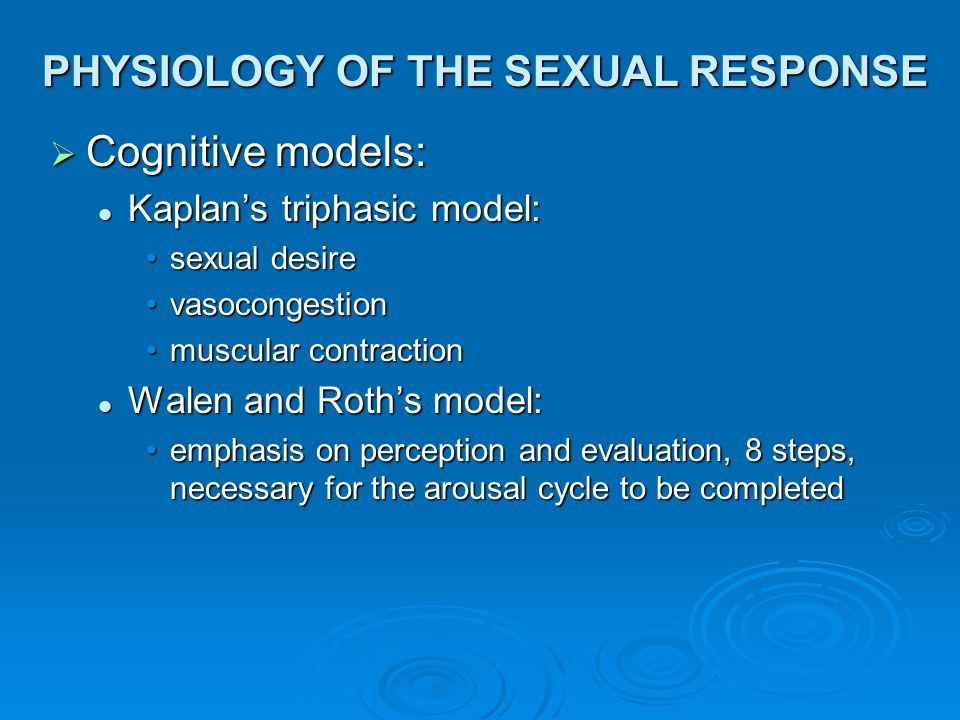 PHYSIOLOGY OF THE SEXUAL RESPONSE  Cognitive models: Kaplan's triphasic model: Kaplan's triphasic model: sexual desiresexual desire vasocongestionvas