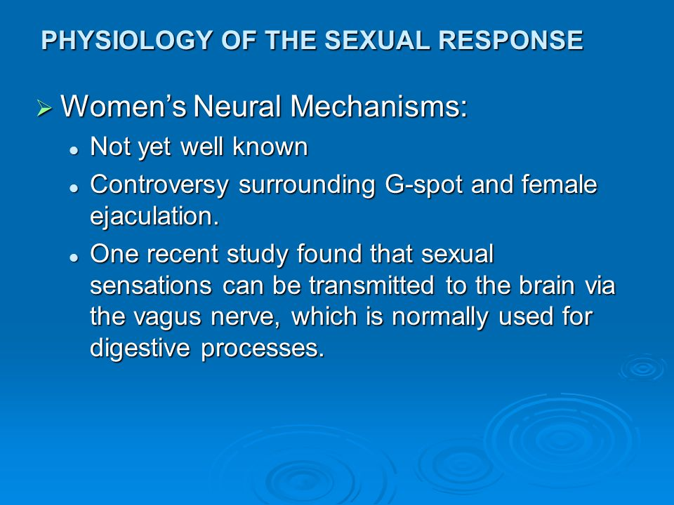 PHYSIOLOGY OF THE SEXUAL RESPONSE  Women's Neural Mechanisms: Not yet well known Not yet well known Controversy surrounding G-spot and female ejacula