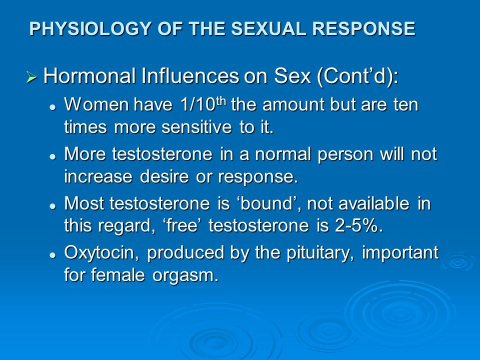 PHYSIOLOGY OF THE SEXUAL RESPONSE  Hormonal Influences on Sex (Cont'd): Women have 1/10 th the amount but are ten times more sensitive to it. Women h