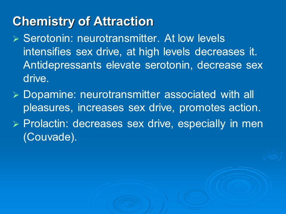 Chemistry of Attraction   Serotonin: neurotransmitter. At low levels intensifies sex drive, at high levels decreases it. Antidepressants elevate ser