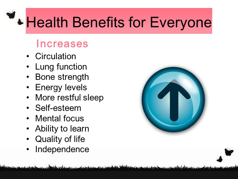 Health Benefits for Everyone Increases Circulation Lung function Bone strength Energy levels More restful sleep Self-esteem Mental focus Ability to learn Quality of life Independence
