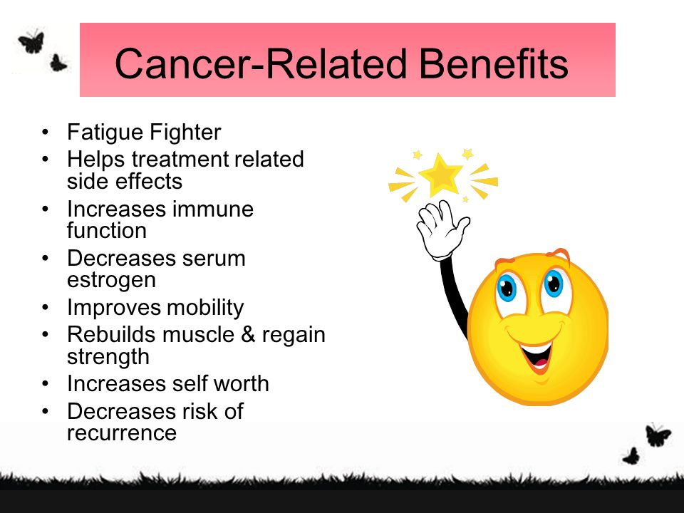 Cancer-Related Benefits Fatigue Fighter Helps treatment related side effects Increases immune function Decreases serum estrogen Improves mobility Rebuilds muscle & regain strength Increases self worth Decreases risk of recurrence