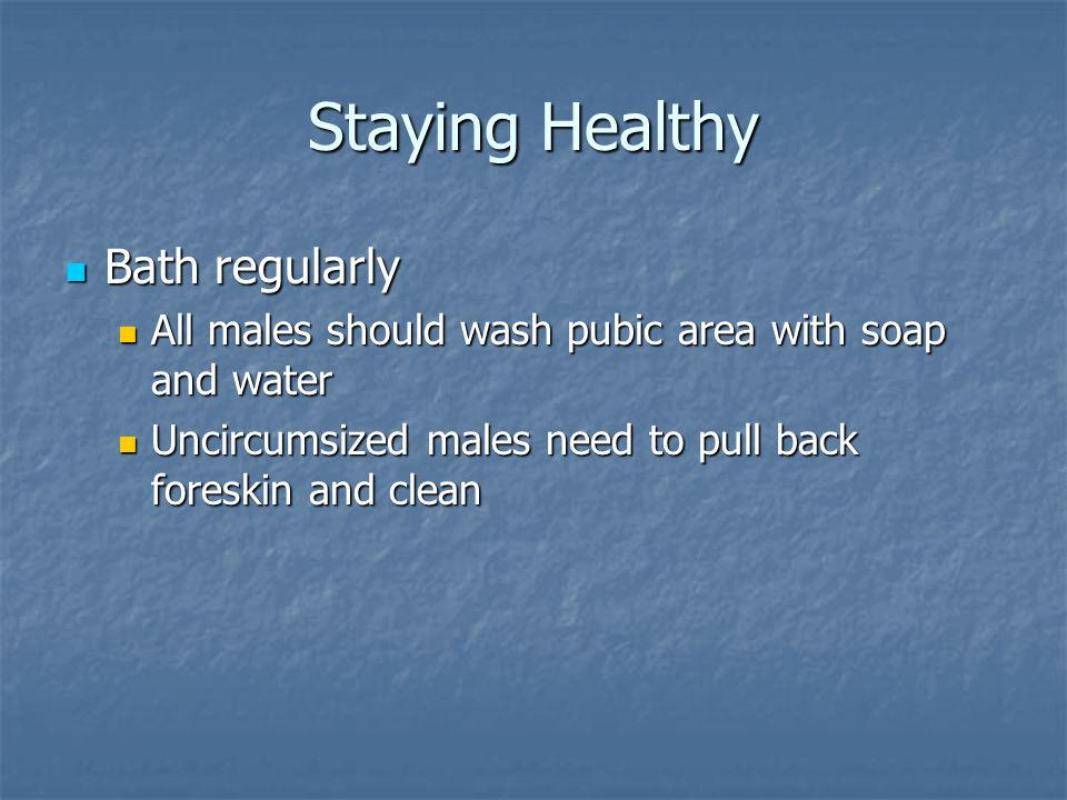 Staying Healthy Bath regularly Bath regularly All males should wash pubic area with soap and water All males should wash pubic area with soap and wate