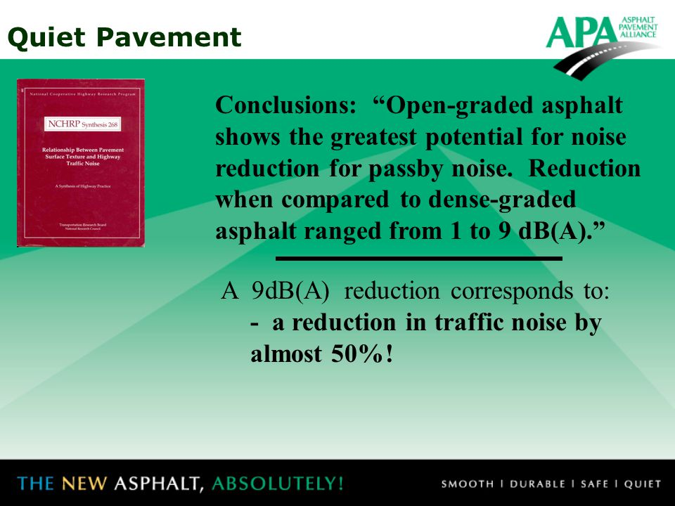 Quiet Pavement Conclusions: In general, when dense-graded asphalt and PCC pavements are compared,the dense- graded is quieter by 2 to 3 dB(A) A 3dB(A) reduction corresponds to: - doubling the distance - reducing traffic volume by 50% - reducing traffic speed by 25%