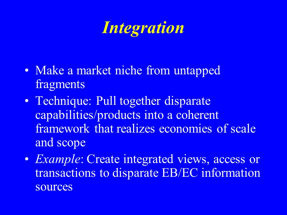 Integration Make a market niche from untapped fragments Technique: Pull together disparate capabilities/products into a coherent framework that realiz