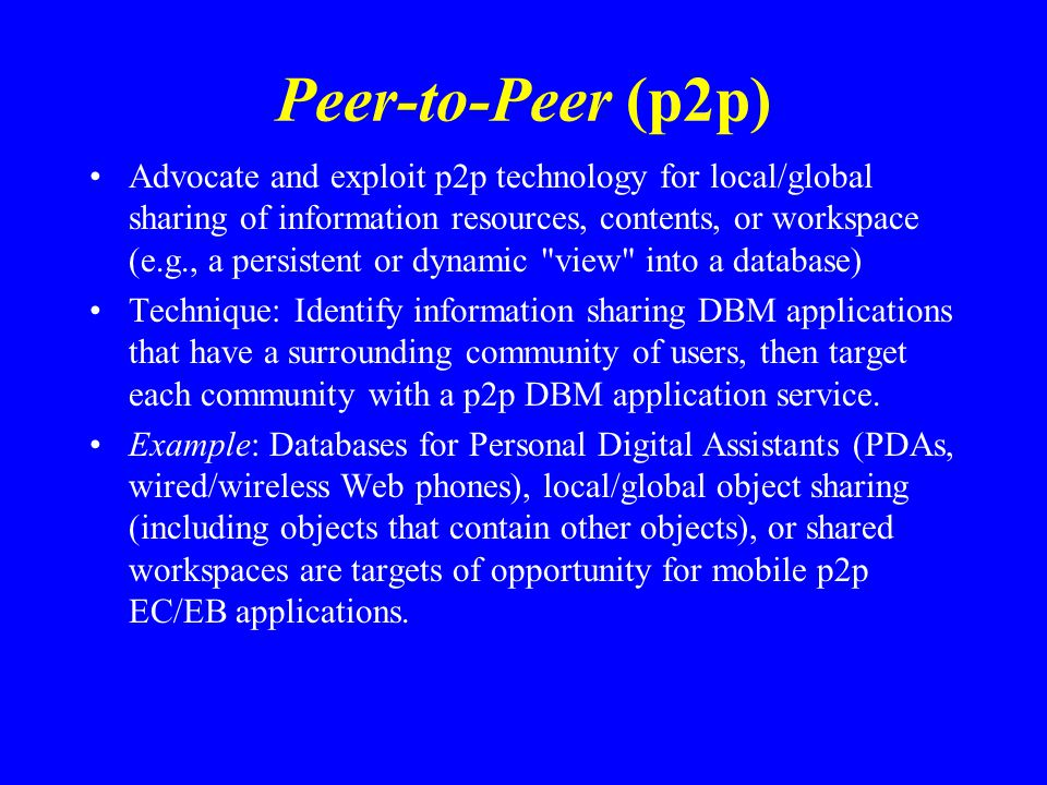 Peer-to-Peer (p2p) Advocate and exploit p2p technology for local/global sharing of information resources, contents, or workspace (e.g., a persistent or dynamic view into a database) Technique: Identify information sharing DBM applications that have a surrounding community of users, then target each community with a p2p DBM application service.