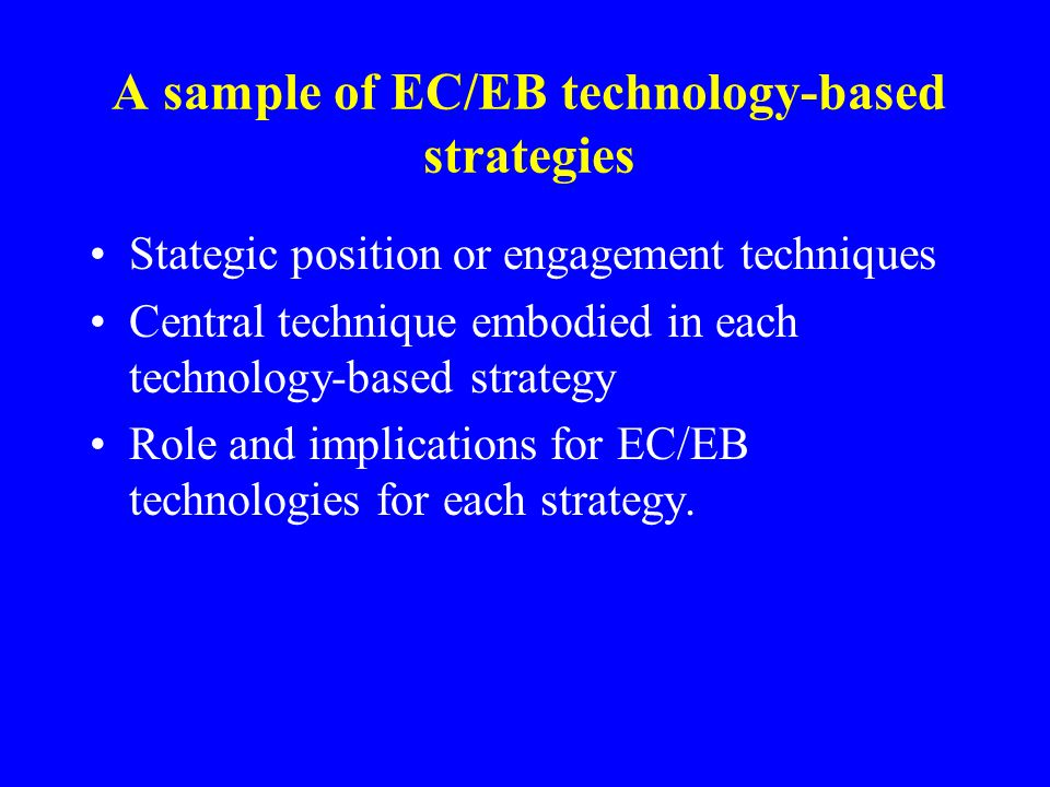 A sample of EC/EB technology-based strategies Stategic position or engagement techniques Central technique embodied in each technology-based strategy Role and implications for EC/EB technologies for each strategy.